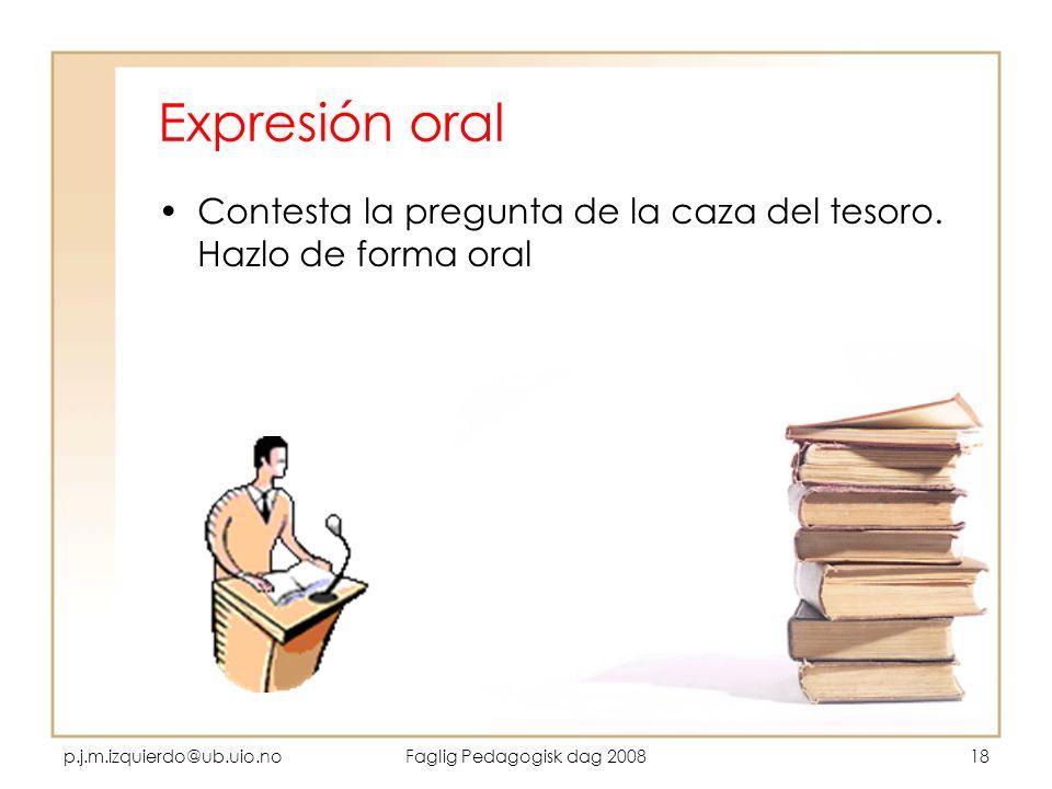 p.j.m.izquierdo@ub.uio.noFaglig Pedagogisk dag 200818 Expresión oral Contesta la pregunta de la caza del tesoro. Hazlo de forma oral