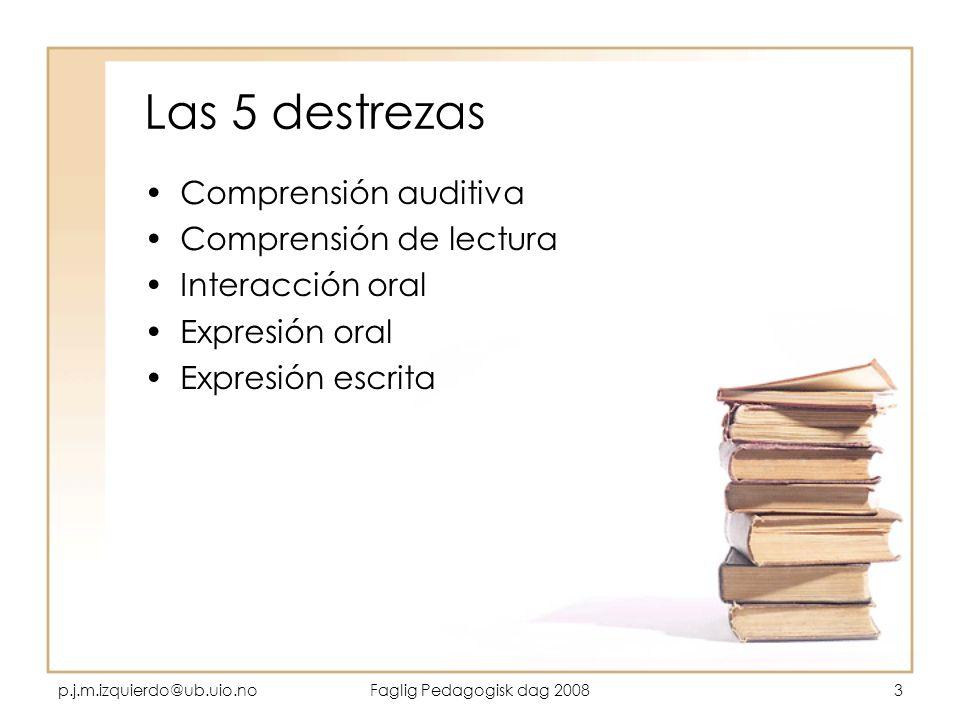 p.j.m.izquierdo@ub.uio.noFaglig Pedagogisk dag 20083 Las 5 destrezas Comprensión auditiva Comprensión de lectura Interacción oral Expresión oral Expre