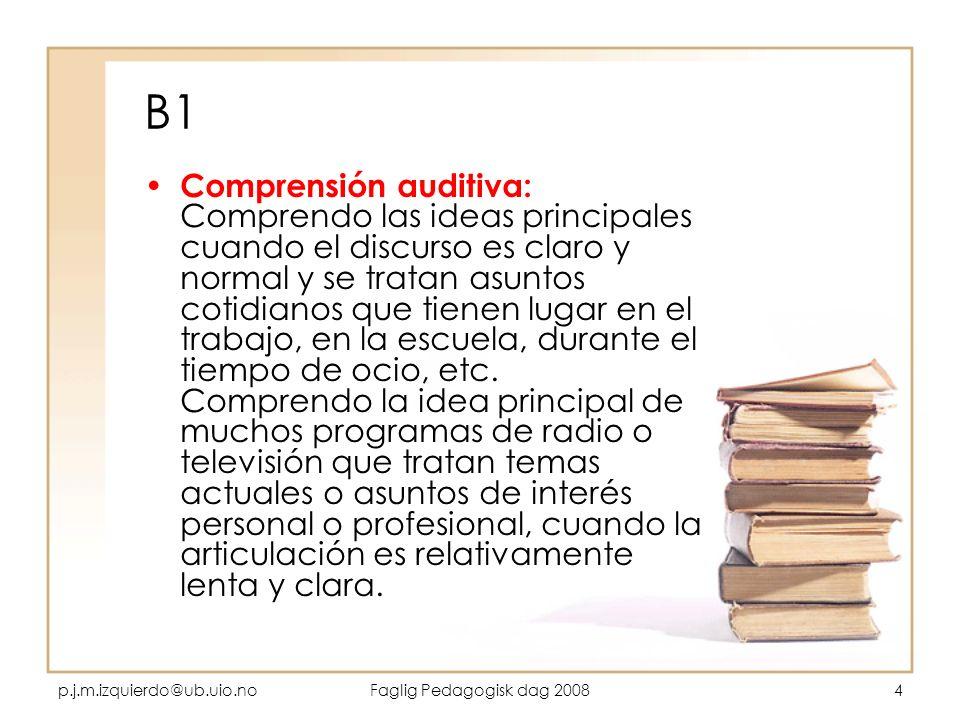 p.j.m.izquierdo@ub.uio.noFaglig Pedagogisk dag 20084 B1 Comprensión auditiva: Comprendo las ideas principales cuando el discurso es claro y normal y s