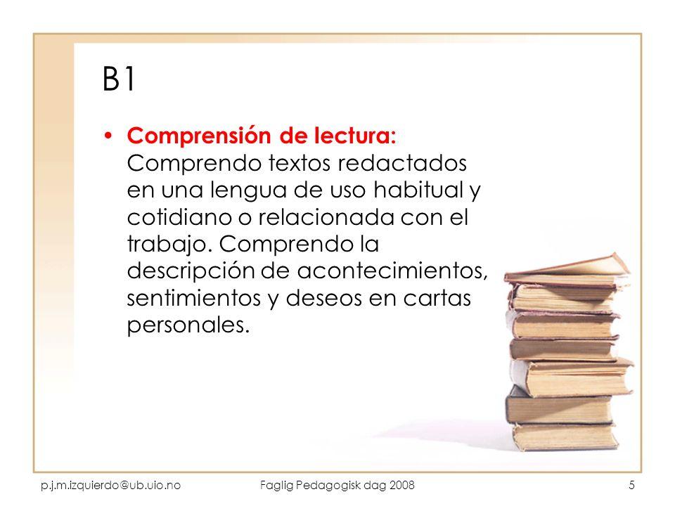p.j.m.izquierdo@ub.uio.noFaglig Pedagogisk dag 20085 B1 Comprensión de lectura: Comprendo textos redactados en una lengua de uso habitual y cotidiano