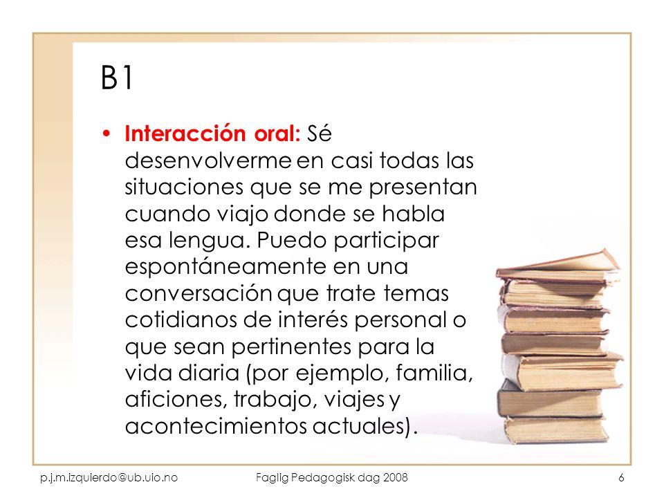 p.j.m.izquierdo@ub.uio.noFaglig Pedagogisk dag 20086 B1 Interacción oral: Sé desenvolverme en casi todas las situaciones que se me presentan cuando vi