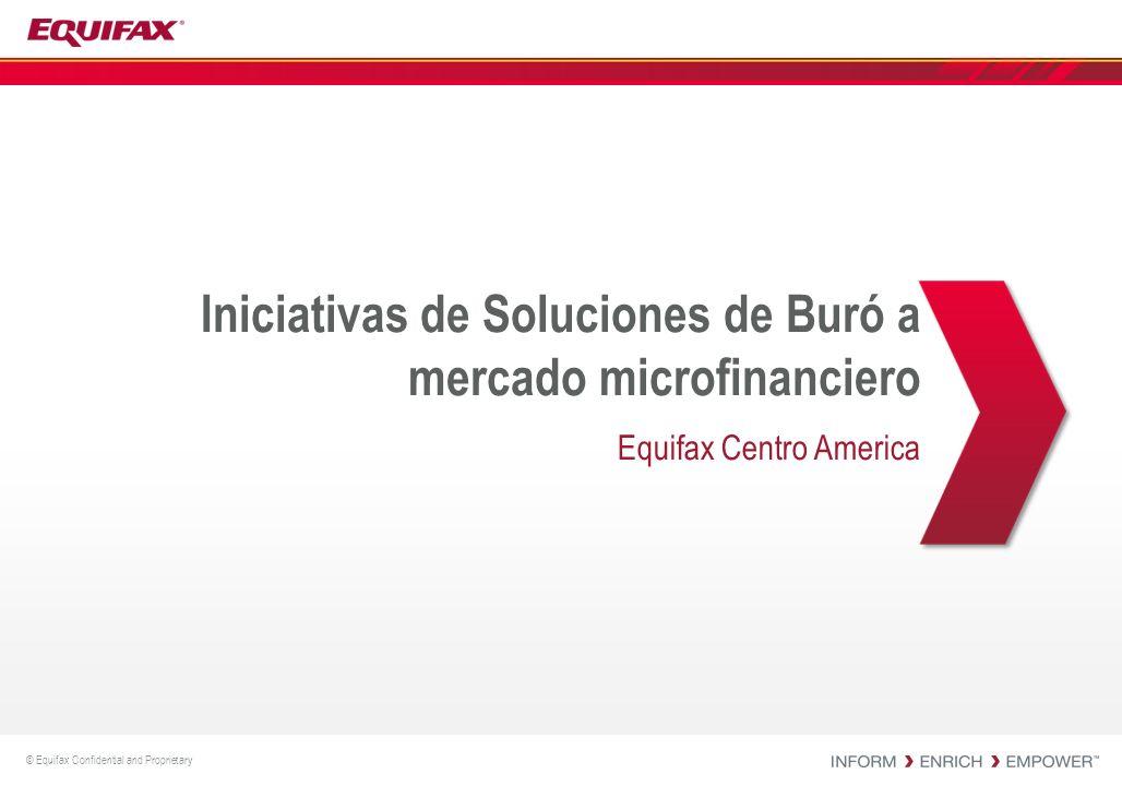 © Equifax Confidential and Proprietary Iniciativas de Soluciones de Buró a mercado microfinanciero Equifax Centro America