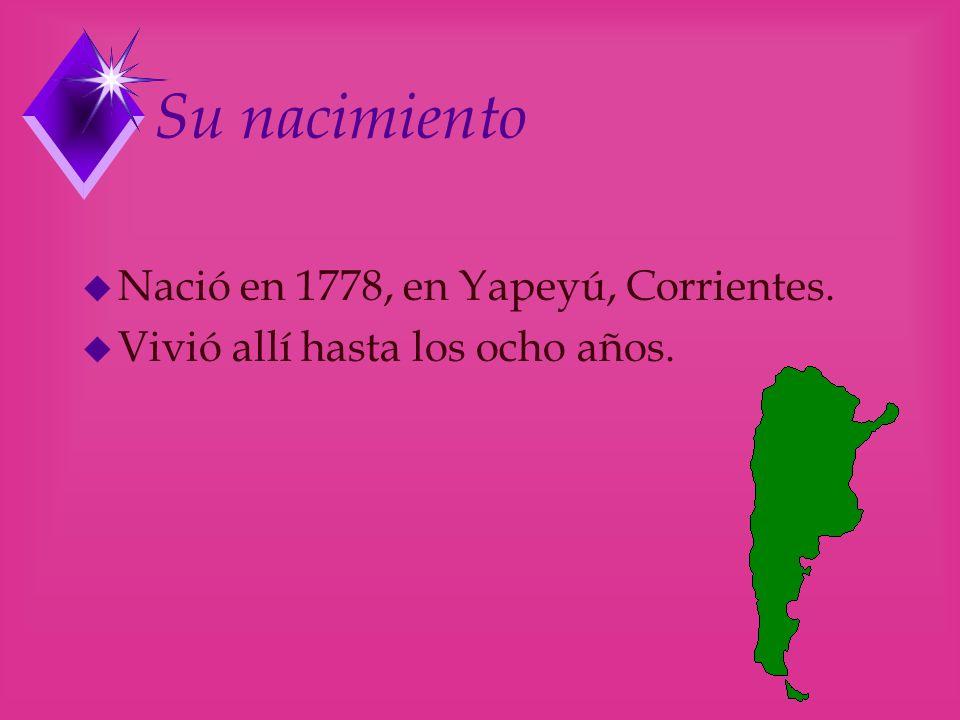 Su nacimiento u Nació en 1778, en Yapeyú, Corrientes. u Vivió allí hasta los ocho años.