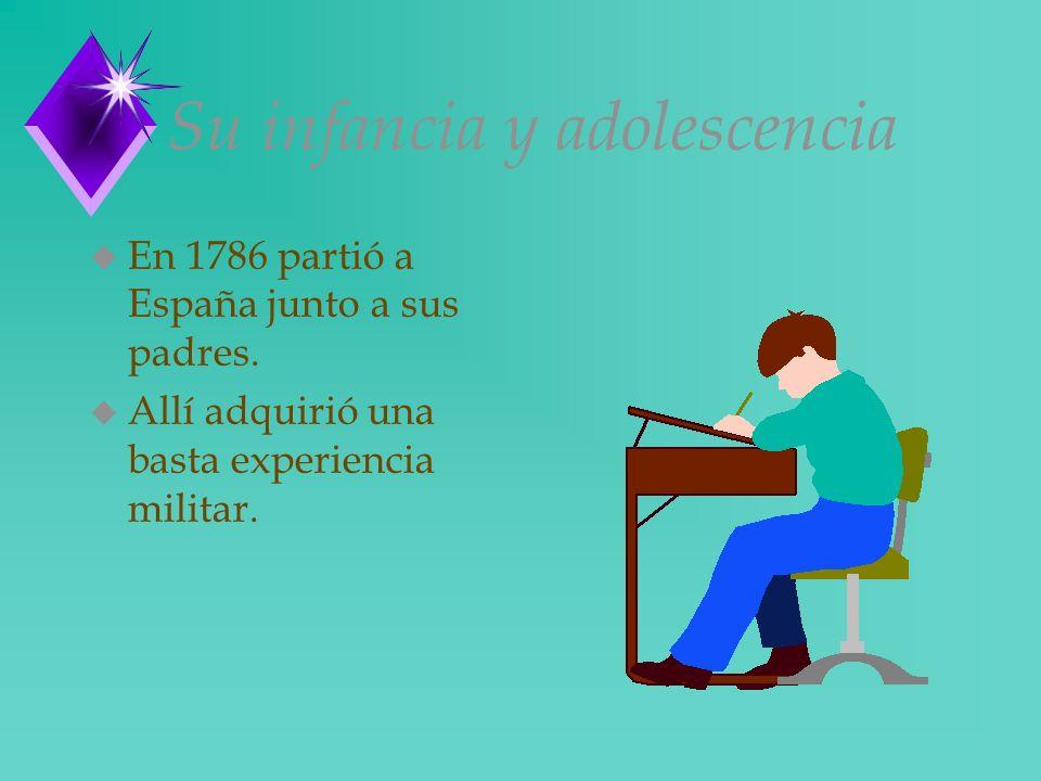 Su infancia y adolescencia u En 1786 partió a España junto a sus padres. u Allí adquirió una basta experiencia militar.