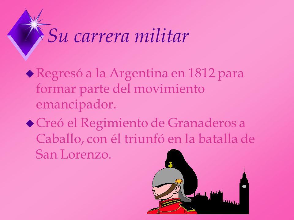 Su carrera militar u Regresó a la Argentina en 1812 para formar parte del movimiento emancipador. u Creó el Regimiento de Granaderos a Caballo, con él