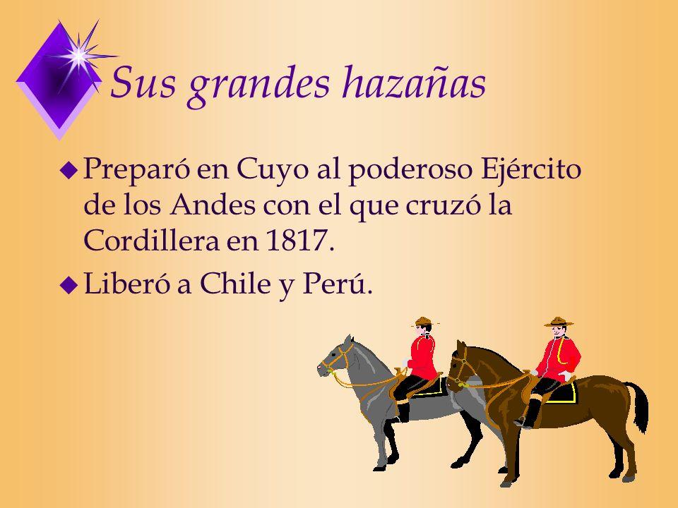 Sus grandes hazañas u Preparó en Cuyo al poderoso Ejército de los Andes con el que cruzó la Cordillera en 1817. u Liberó a Chile y Perú.