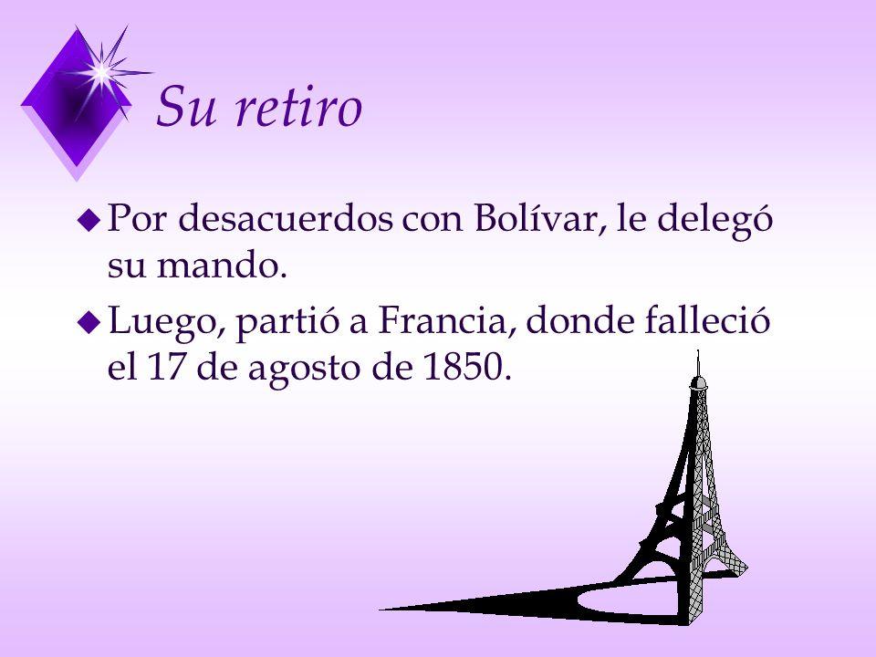 Su retiro u Por desacuerdos con Bolívar, le delegó su mando. u Luego, partió a Francia, donde falleció el 17 de agosto de 1850.