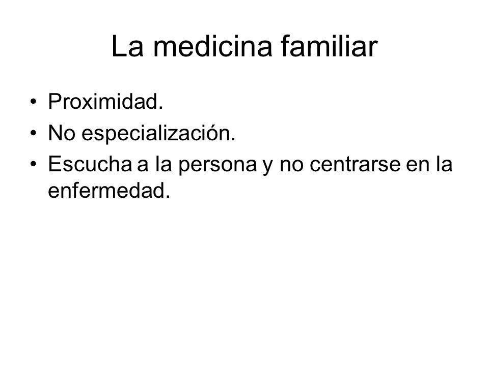 La medicina familiar Proximidad. No especialización. Escucha a la persona y no centrarse en la enfermedad.