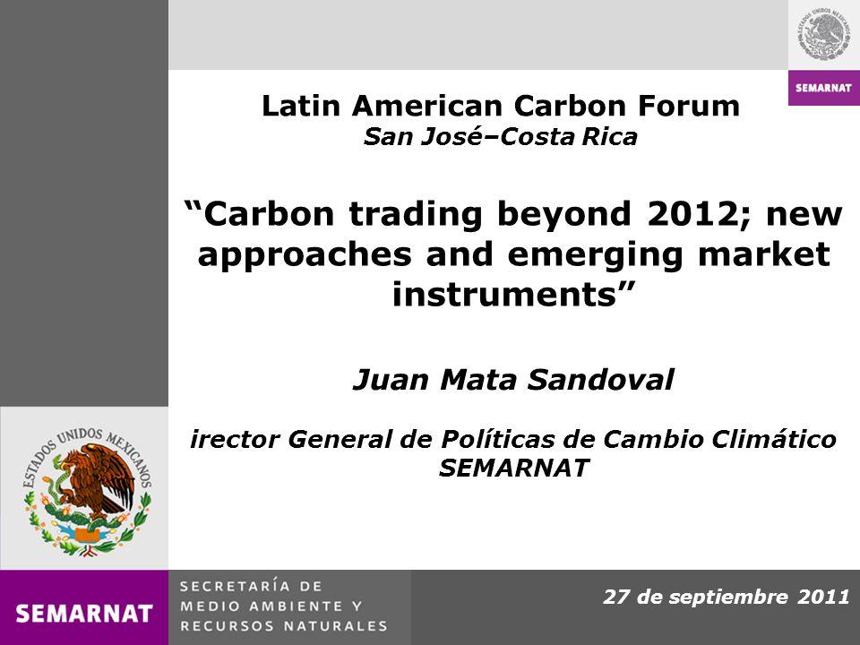 27 de septiembre 2011 Carbon trading beyond 2012; new approaches and emerging market instruments Juan Mata Sandoval irector General de Políticas de Cambio Climático SEMARNAT Latin American Carbon Forum San José–Costa Rica