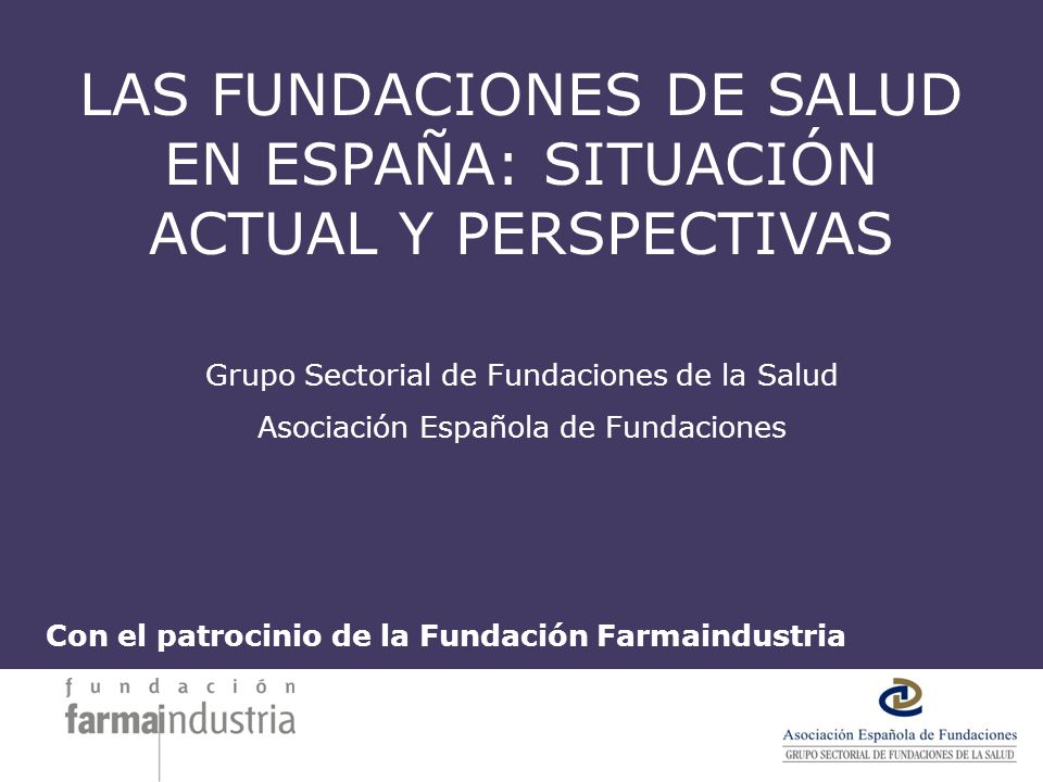 LAS FUNDACIONES DE SALUD EN ESPAÑA: SITUACIÓN ACTUAL Y PERSPECTIVAS Grupo Sectorial de Fundaciones de la Salud Asociación Española de Fundaciones Con