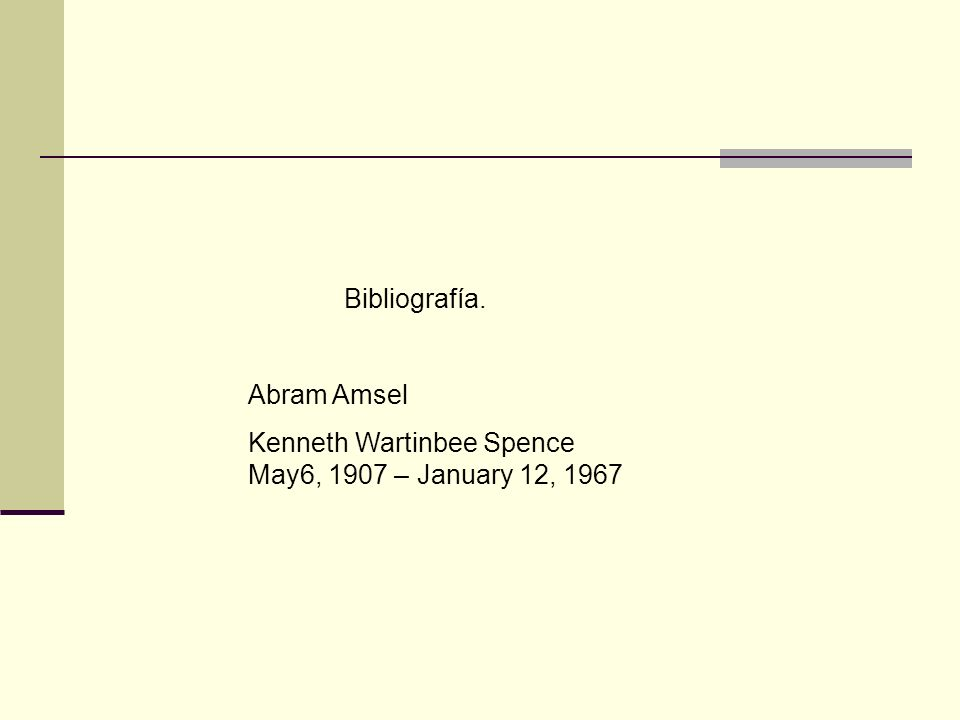 Bibliografía. Abram Amsel Kenneth Wartinbee Spence May6, 1907 – January 12, 1967