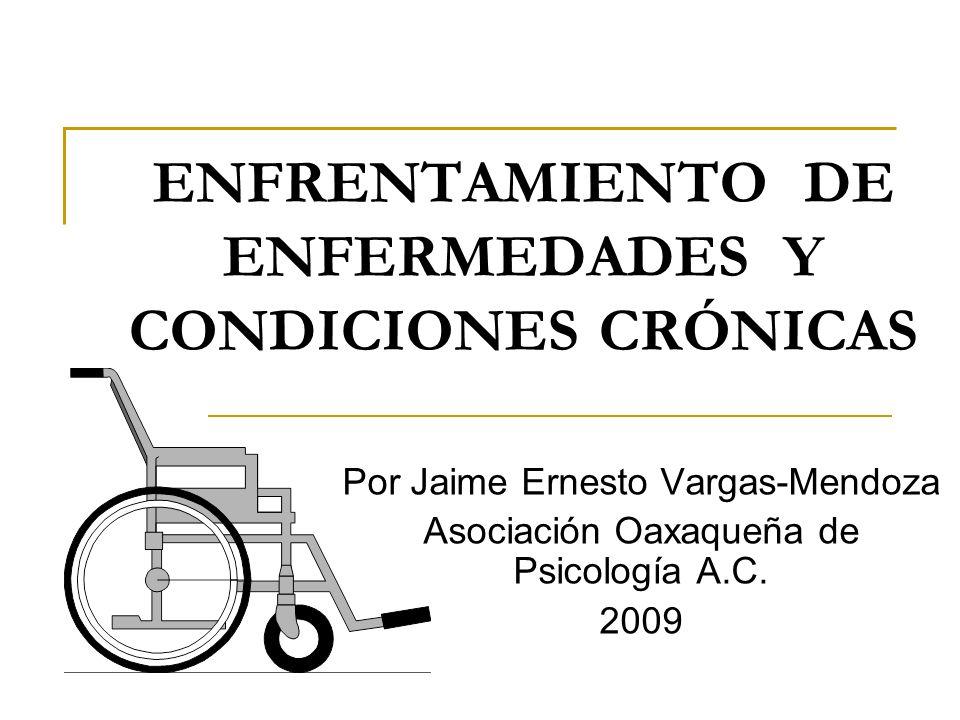 ENFRENTAMIENTO DE ENFERMEDADES Y CONDICIONES CRÓNICAS Por Jaime Ernesto Vargas-Mendoza Asociación Oaxaqueña de Psicología A.C. 2009