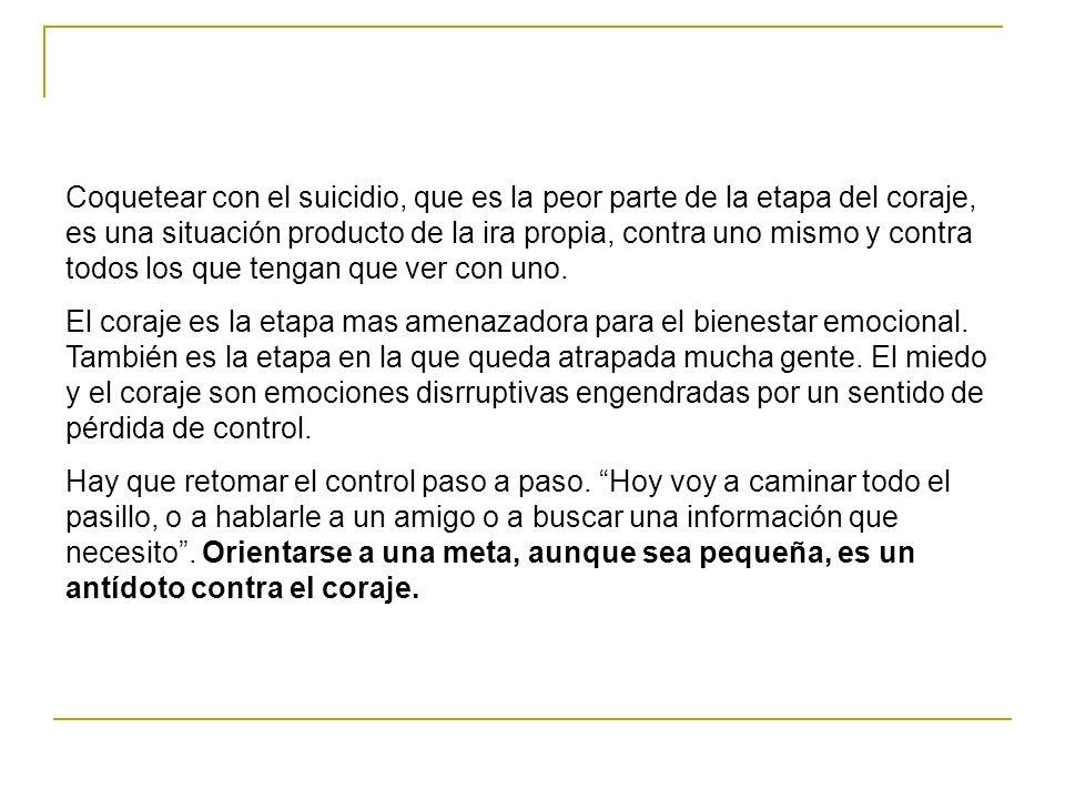 Coquetear con el suicidio, que es la peor parte de la etapa del coraje, es una situación producto de la ira propia, contra uno mismo y contra todos lo