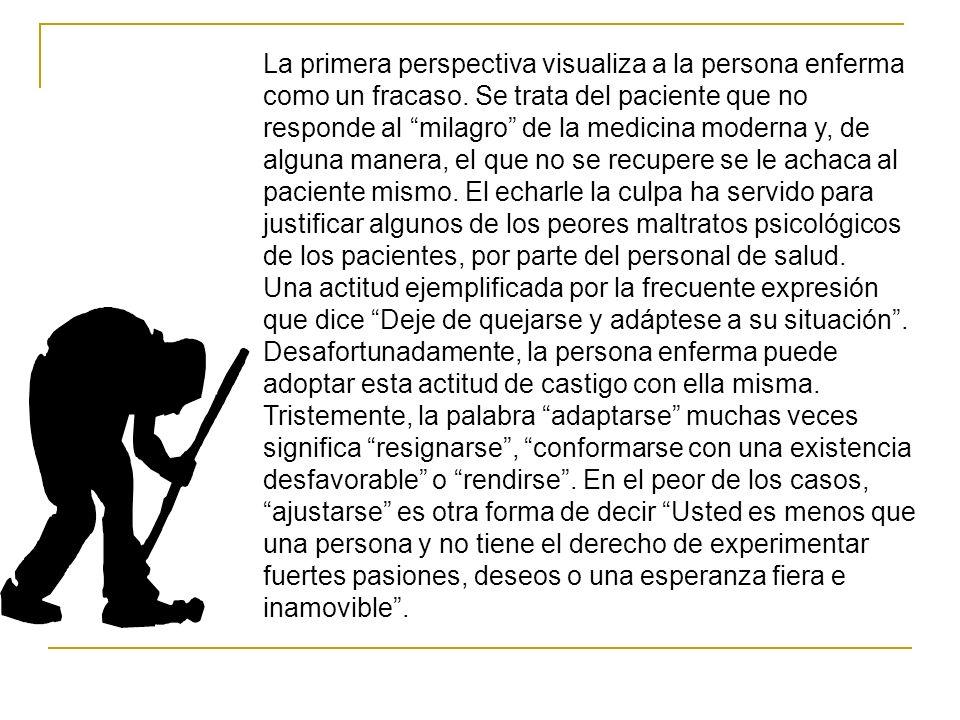 La primera perspectiva visualiza a la persona enferma como un fracaso. Se trata del paciente que no responde al milagro de la medicina moderna y, de a