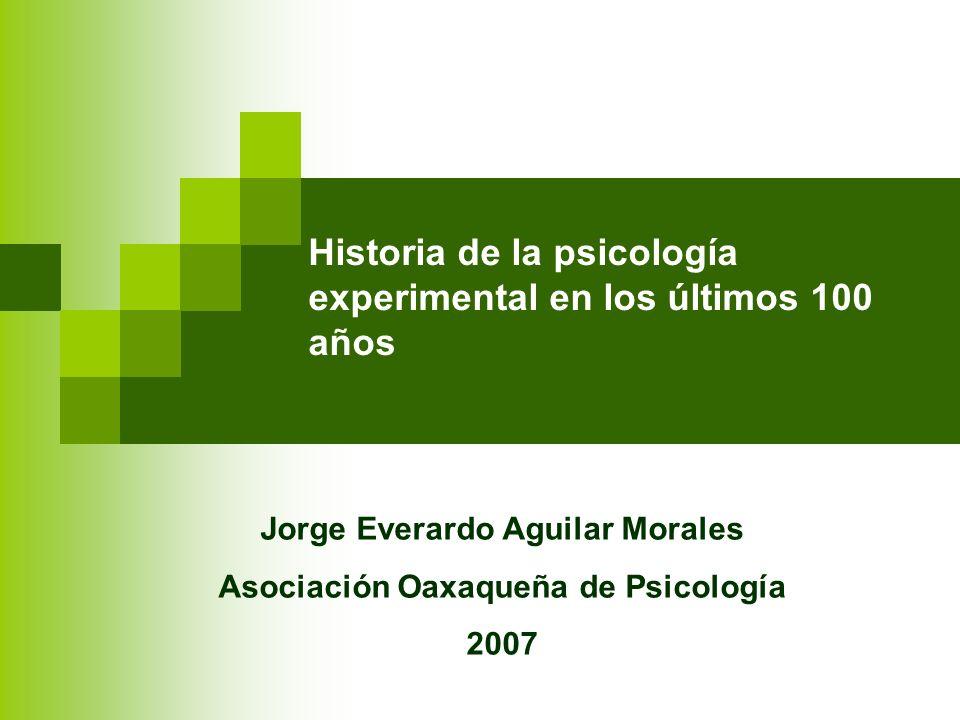 Historia de la psicología experimental en los últimos 100 años Jorge Everardo Aguilar Morales Asociación Oaxaqueña de Psicología 2007