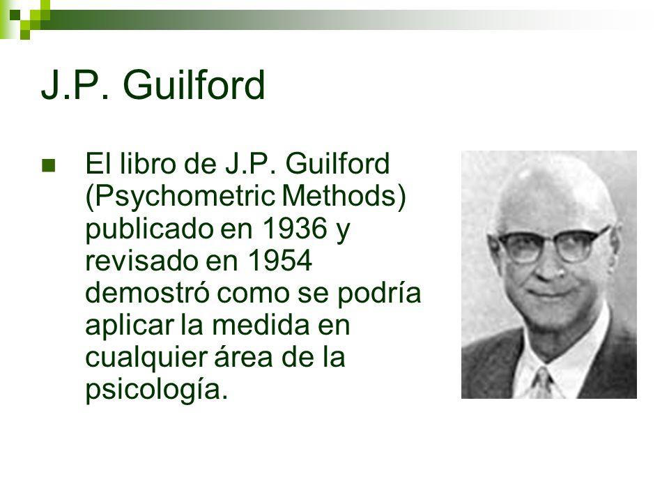J.P. Guilford El libro de J.P. Guilford (Psychometric Methods) publicado en 1936 y revisado en 1954 demostró como se podría aplicar la medida en cualq