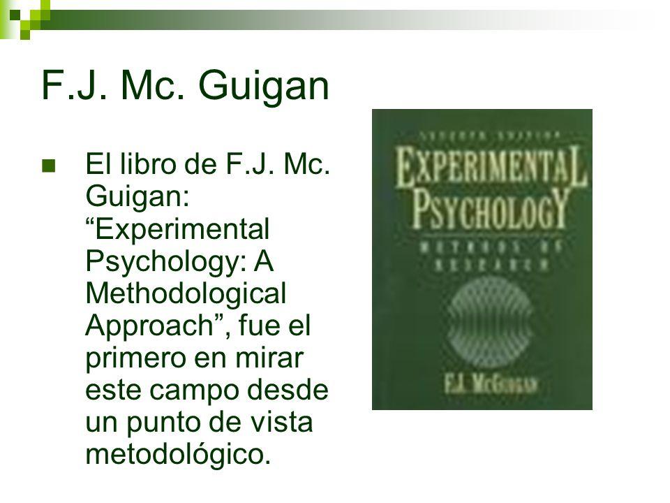 F.J. Mc. Guigan El libro de F.J. Mc. Guigan: Experimental Psychology: A Methodological Approach, fue el primero en mirar este campo desde un punto de