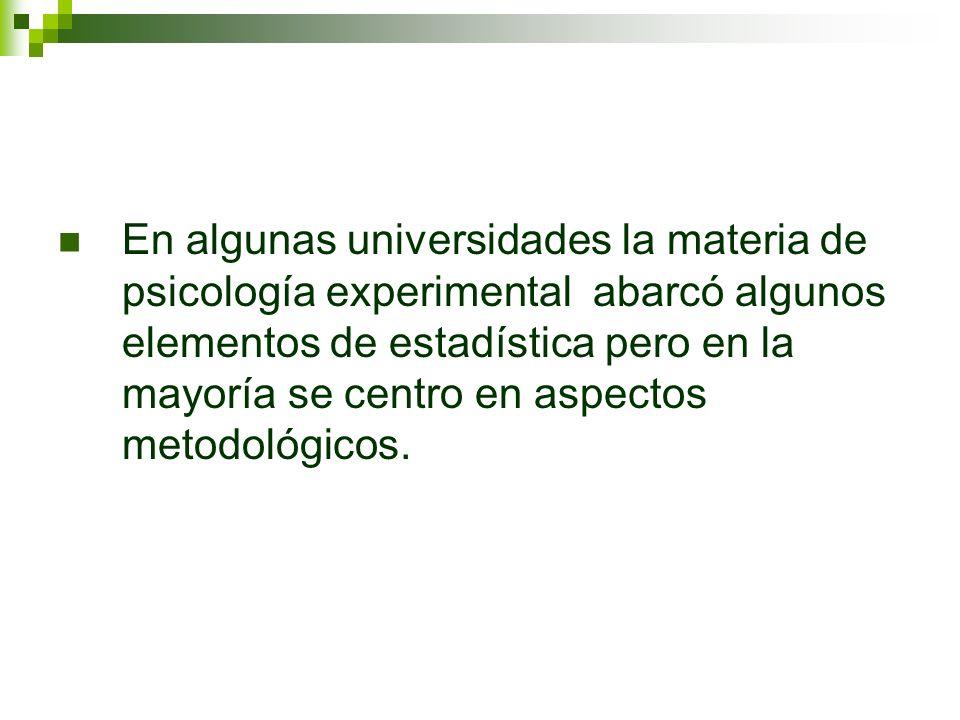 En algunas universidades la materia de psicología experimental abarcó algunos elementos de estadística pero en la mayoría se centro en aspectos metodo