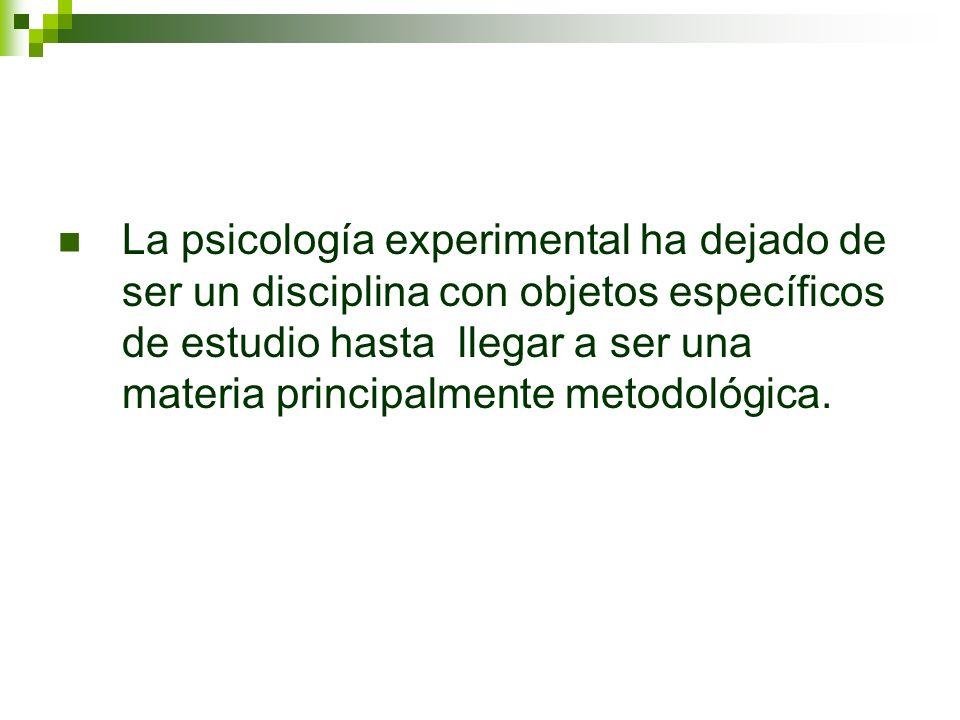 La psicología experimental ha dejado de ser un disciplina con objetos específicos de estudio hasta llegar a ser una materia principalmente metodológic