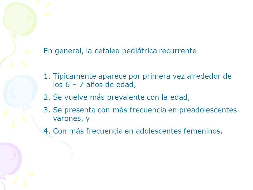 En general, la cefalea pediátrica recurrente 1.Típicamente aparece por primera vez alrededor de los 6 – 7 años de edad, 2.Se vuelve más prevalente con