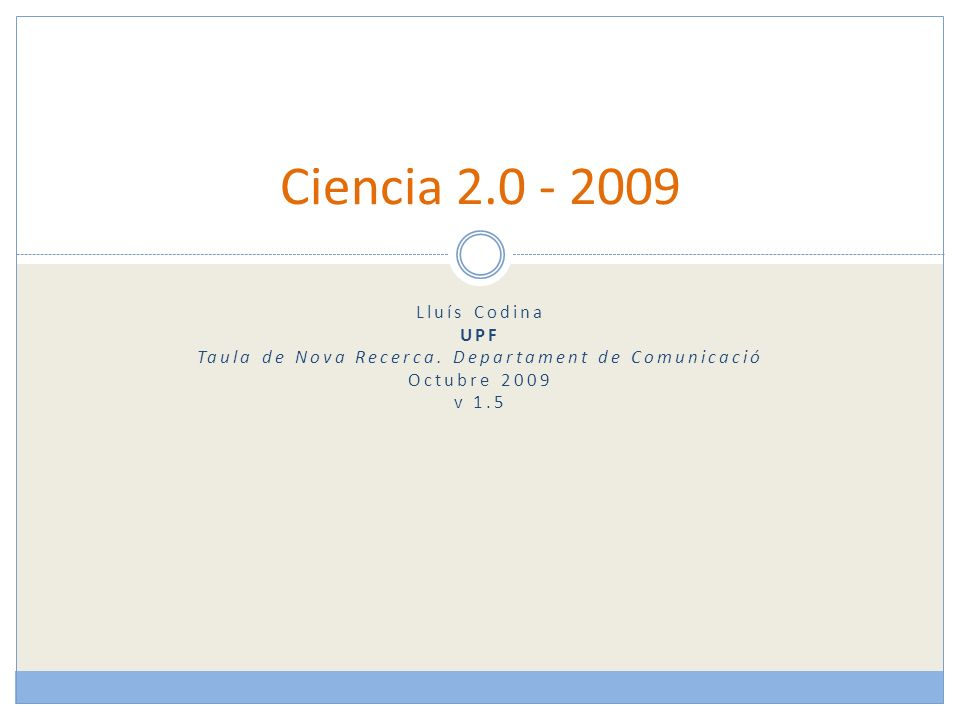 Lluís Codina UPF Taula de Nova Recerca. Departament de Comunicació Octubre 2009 v 1.5 Ciencia 2.0 - 2009