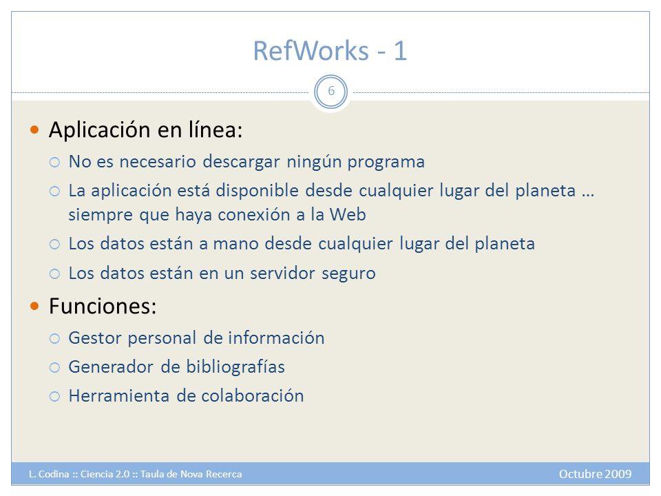 RefWorks - 2 Gestor personal de información: Importa referencias individuales o en grupo de manera automática: Desde bases de datos: De modo automático Previa exportación desde la base de datos De sitios web visitados De búsquedas realizadas desde el propio RefWorks a catálogos de bibliotecas o bases de datos Permite editar y entrar referencias a mano Permite incorporar imágenes y documentos a las referencias Permite búsquedas selectivas en la base de datos y diversos modos de exportación 7 Octubre 2009 L.