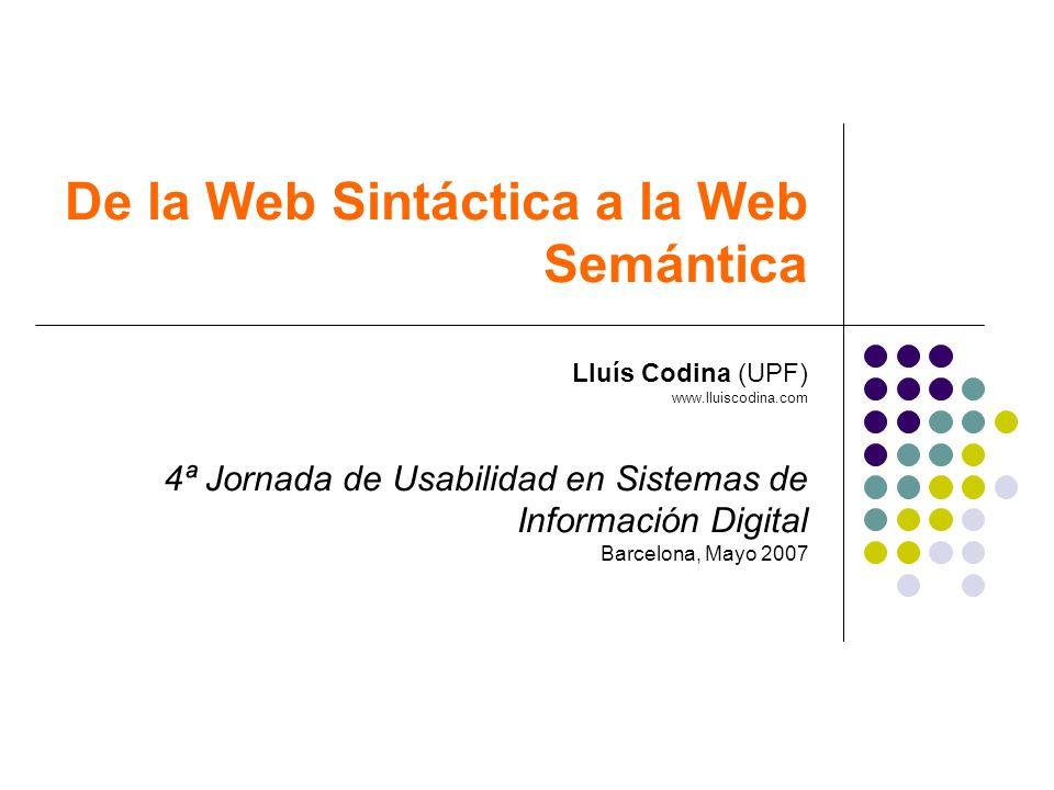 De la Web Sintáctica a la Web Semántica Lluís Codina (UPF) www.lluiscodina.com 4ª Jornada de Usabilidad en Sistemas de Información Digital Barcelona,