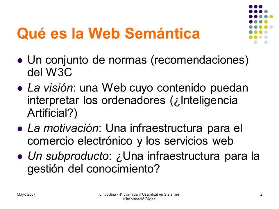 Mayo 2007L. Codina - 4ª Jornada d'Usabilitat en Sistemes d'Informació Digital 2 Qué es la Web Semántica Un conjunto de normas (recomendaciones) del W3