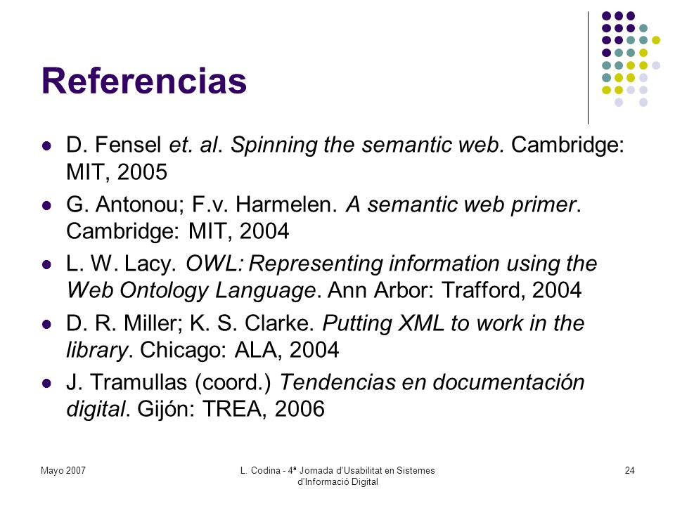 Referencias D. Fensel et. al. Spinning the semantic web. Cambridge: MIT, 2005 G. Antonou; F.v. Harmelen. A semantic web primer. Cambridge: MIT, 2004 L