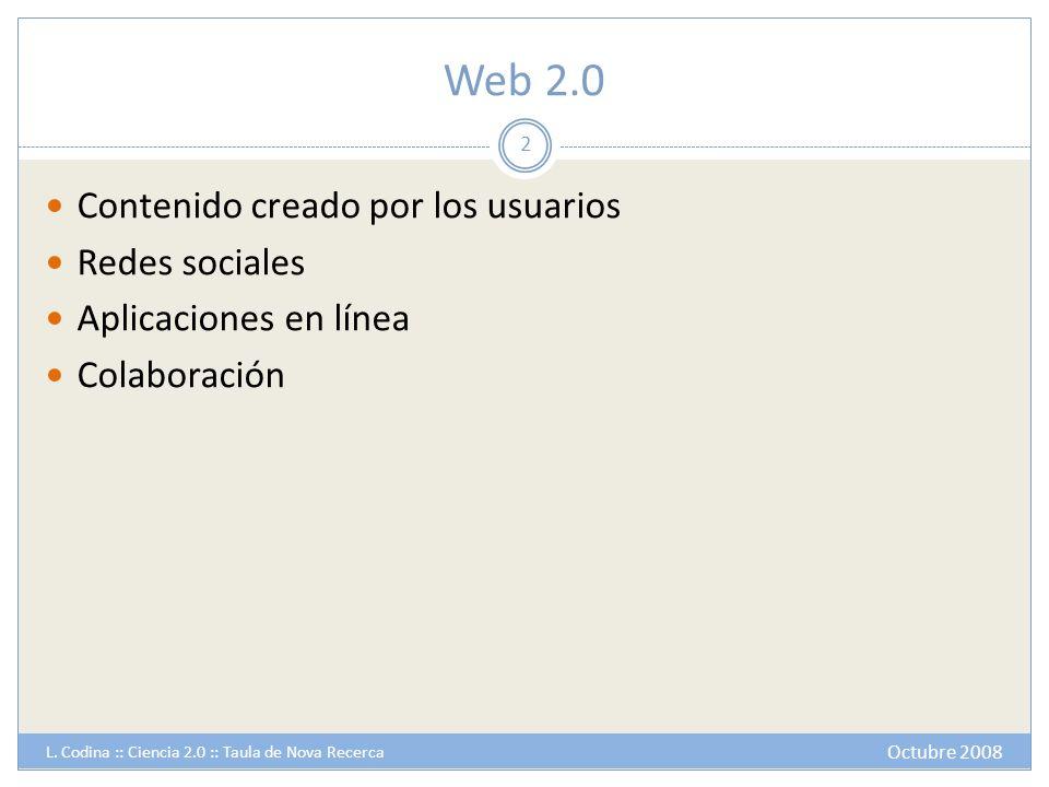Web 2.0 Contenido creado por los usuarios Redes sociales Aplicaciones en línea Colaboración 2 Octubre 2008 L. Codina :: Ciencia 2.0 :: Taula de Nova R