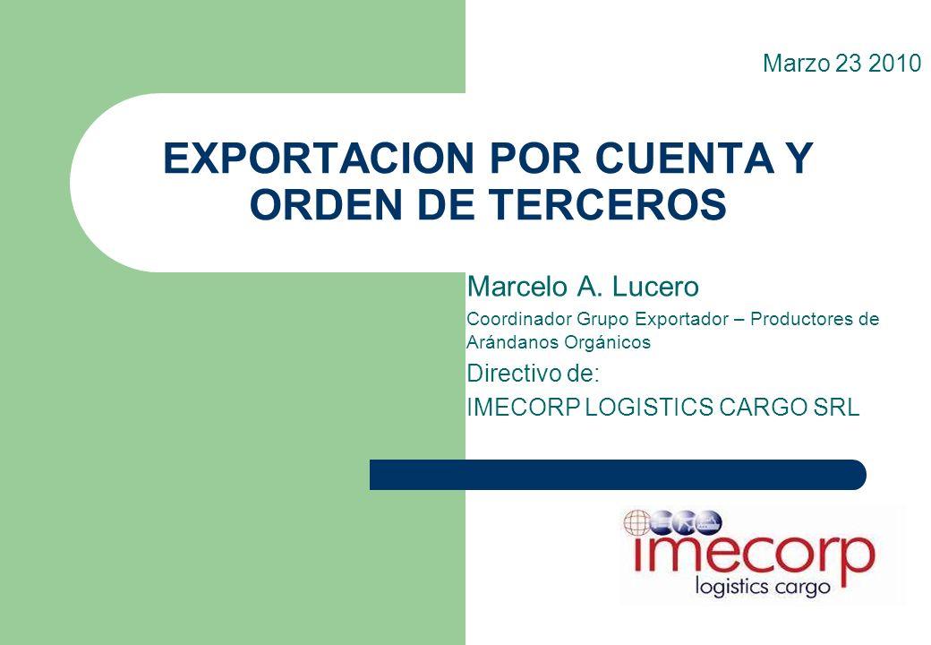 EXPORTACION POR CUENTA Y ORDEN DE TERCEROS Marcelo A. Lucero Coordinador Grupo Exportador – Productores de Arándanos Orgánicos Directivo de: IMECORP L