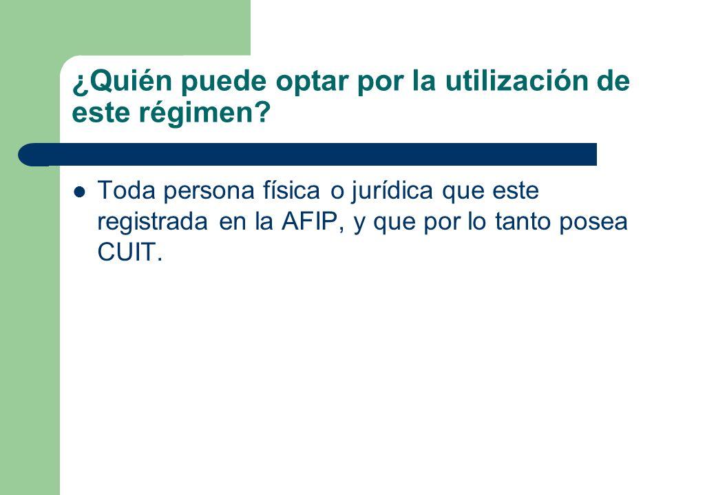 ¿Quién puede optar por la utilización de este régimen? Toda persona física o jurídica que este registrada en la AFIP, y que por lo tanto posea CUIT.