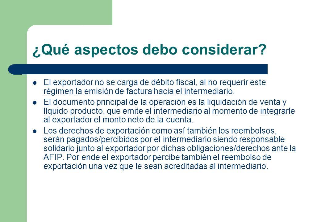 ¿Qué aspectos debo considerar? El exportador no se carga de débito fiscal, al no requerir este régimen la emisión de factura hacia el intermediario. E