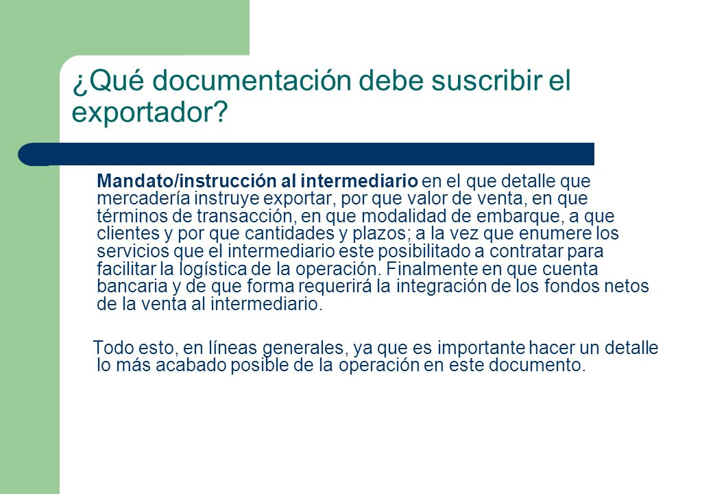 ¿Qué documentación debe suscribir el exportador? Mandato/instrucción al intermediario en el que detalle que mercadería instruye exportar, por que valo
