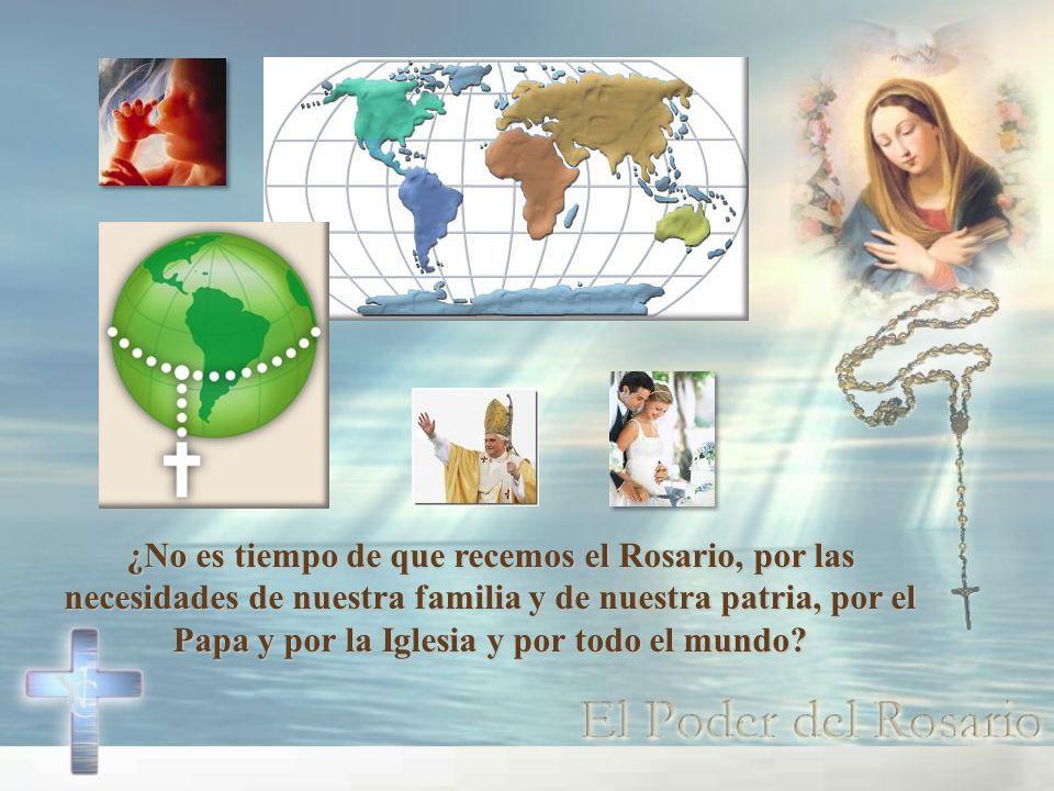 ¿No es tiempo de que recemos el Rosario, por las necesidades de nuestra familia y de nuestra patria, por el Papa y por la Iglesia y por todo el mundo?