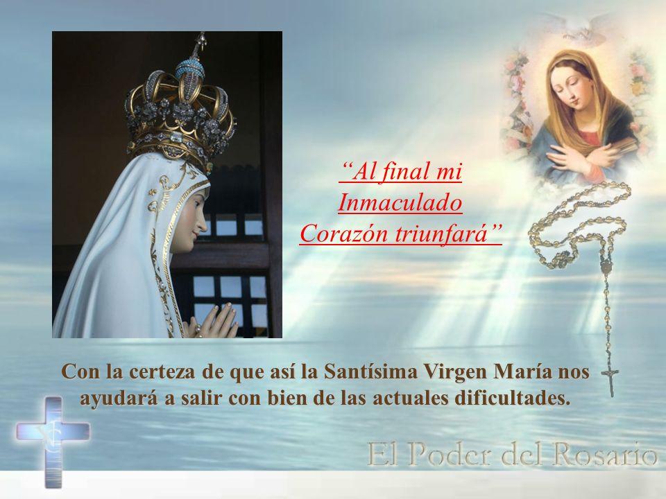 Con la certeza de que así la Santísima Virgen María nos ayudará a salir con bien de las actuales dificultades. Al final mi Inmaculado Corazón triunfar