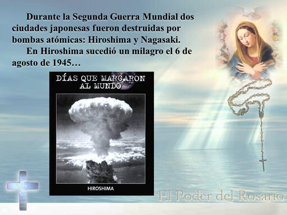 Durante la Segunda Guerra Mundial dos ciudades japonesas fueron destruidas por bombas atómicas: Hiroshima y Nagasaki. En Hiroshima sucedió un milagro