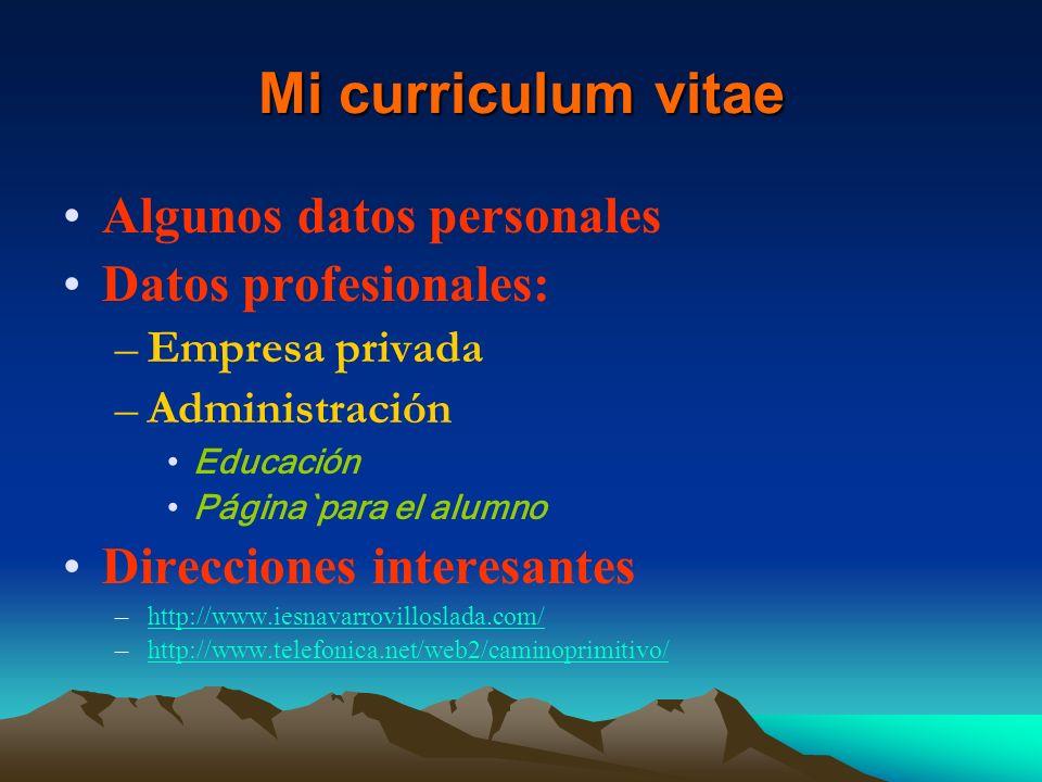 Mi curriculum vitae Algunos datos personales Datos profesionales: –Empresa privada –Administración Educación Página`para el alumno Direcciones interes