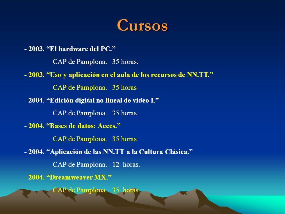 Cursos - 2003. El hardware del PC. CAP de Pamplona. 35 horas. - 2003. Uso y aplicación en el aula de los recursos de NN.TT. CAP de Pamplona. 35 horas