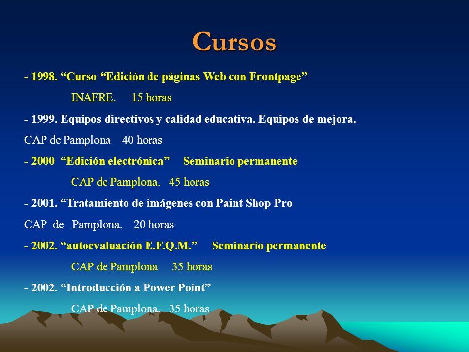 Cursos - 1998. Curso Edición de páginas Web con Frontpage INAFRE. 15 horas - 1999. Equipos directivos y calidad educativa. Equipos de mejora. CAP de P