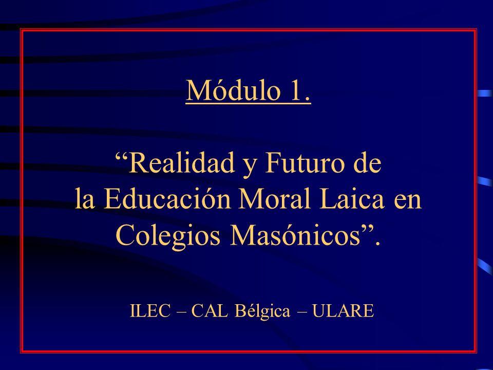 Módulo 1. Realidad y Futuro de la Educación Moral Laica en Colegios Masónicos. ILEC – CAL Bélgica – ULARE