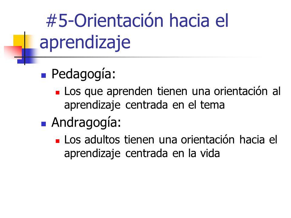 #5-Orientación hacia el aprendizaje Pedagogía: Los que aprenden tienen una orientación al aprendizaje centrada en el tema Andragogía: Los adultos tien