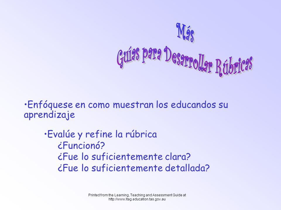 Printed from the Learning, Teaching and Assessment Guide at http://www.ltag.education.tas.gov.au Evalúe y refine la rúbrica ¿Funcionó? ¿Fue lo suficie