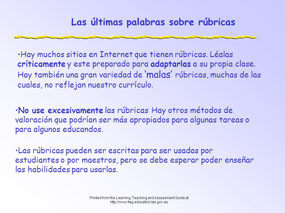 Printed from the Learning, Teaching and Assessment Guide at http://www.ltag.education.tas.gov.au Las últimas palabras sobre rúbricas Hay muchos sitios
