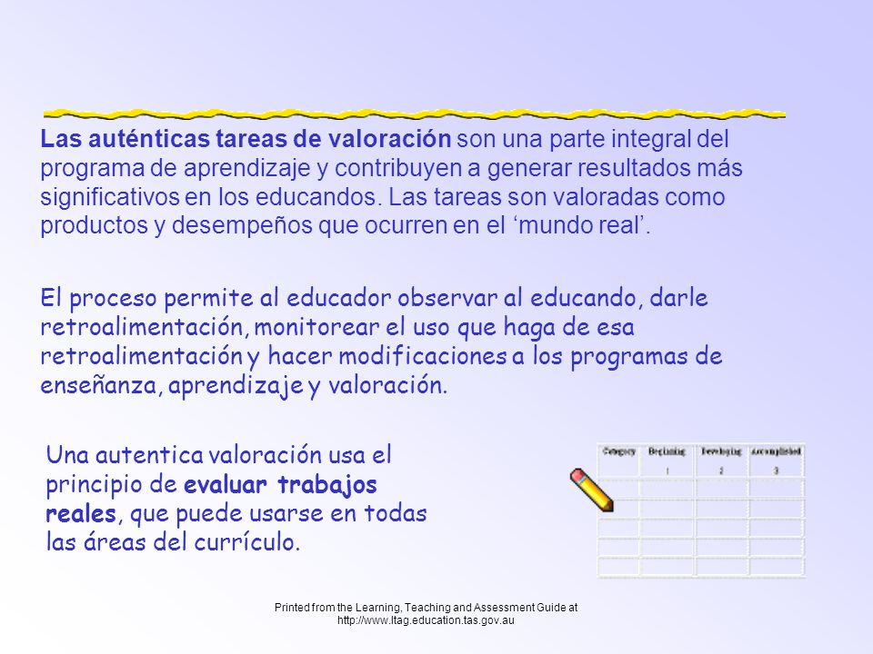 Printed from the Learning, Teaching and Assessment Guide at http://www.ltag.education.tas.gov.au Las auténticas tareas de valoración son una parte int