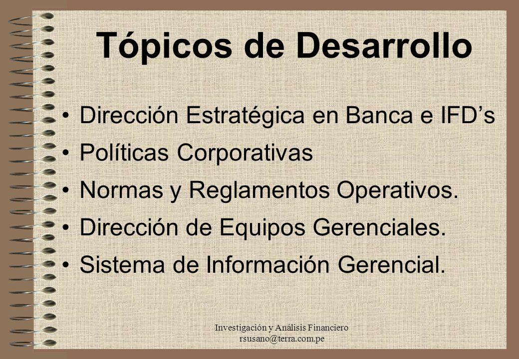 Investigación y Análisis Financiero rsusano@terra.com.pe Tópicos de Desarrollo Dirección Estratégica en Banca e IFDs Políticas Corporativas Normas y R