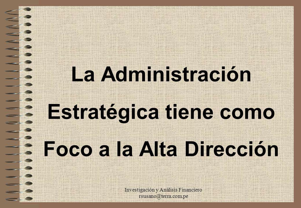Investigación y Análisis Financiero rsusano@terra.com.pe La Administración Estratégica tiene como Foco a la Alta Dirección