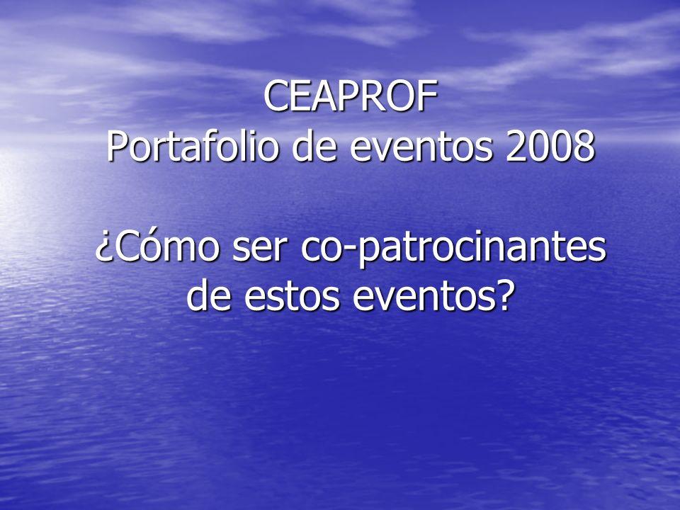 CEAPROF Portafolio de eventos 2008 ¿Cómo ser co-patrocinantes de estos eventos?