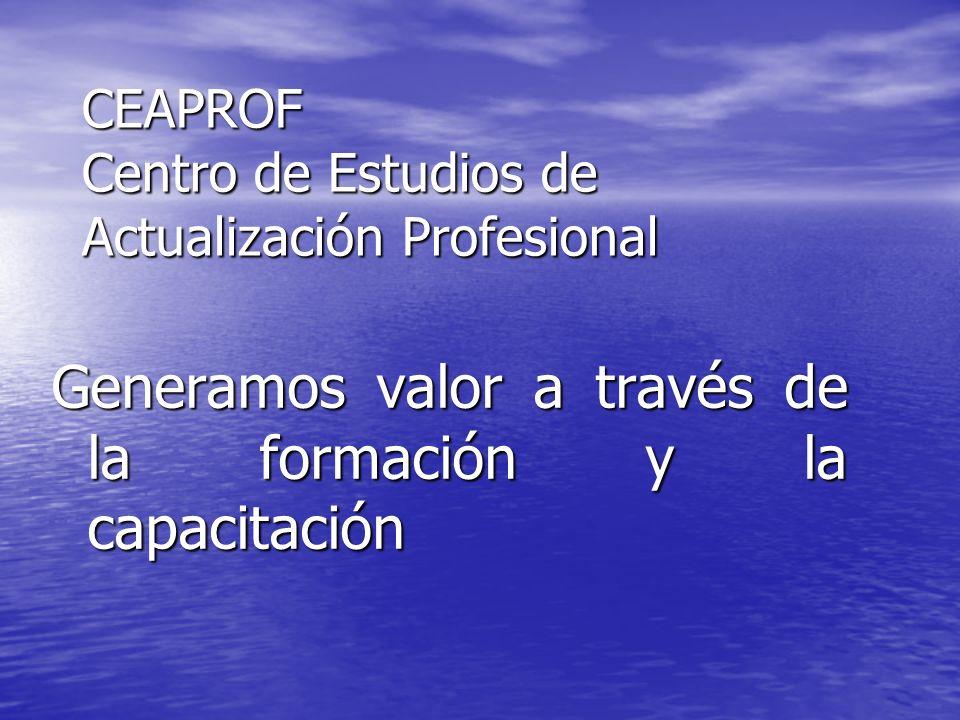 CEAPROF Centro de Estudios de Actualización Profesional Generamos valor a través de la formación y la capacitación