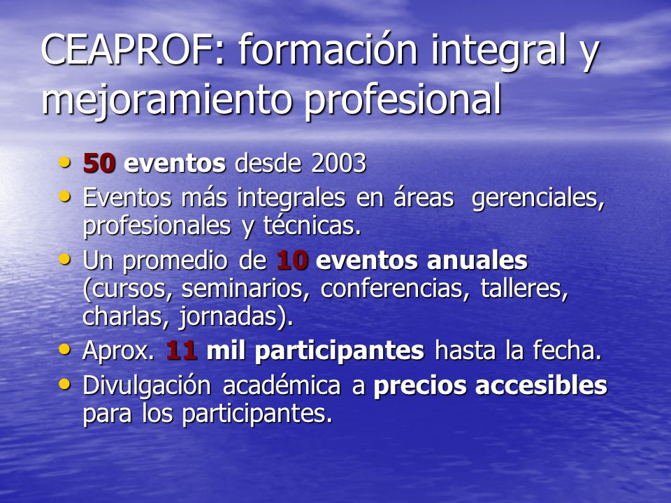 CEAPROF: formación integral y mejoramiento profesional 50 eventos desde 2003 50 eventos desde 2003 Eventos más integrales en áreas gerenciales, profes